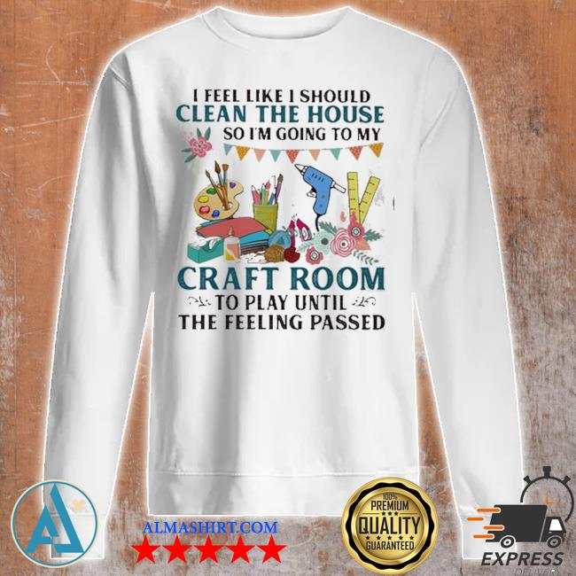 I feel like I should clean the house so I'm going to my craft room to play until the feeling passed s Unisex sweatshirt