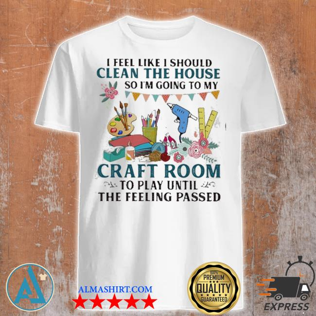 I feel like I should clean the house so I'm going to my craft room to play until the feeling passed shirt