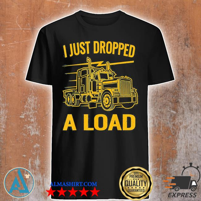 I just dropped a load funny trucker vintage truck driver us 2021 shirt