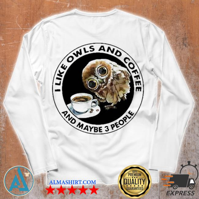 I like owls and coffee and maybe 3 people s Unisex longsleeve