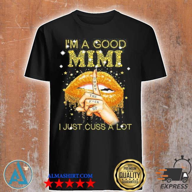 I'm a good mimI shut the fuck up I just cuss a lot lips new 2021 shirt