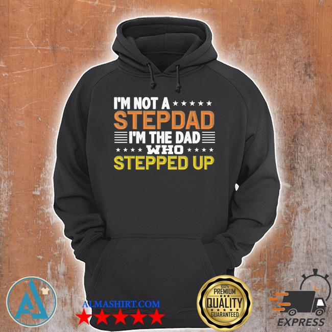 I'm not a stepdad I'm the dad who stepped up us 2021 s Unisex Hoodie