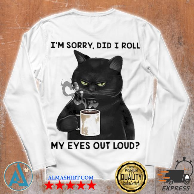 I'm sorry did I roll my eyes out loud cat s Unisex longsleeve