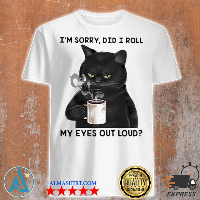 I'm sorry did I roll my eyes out loud cat shirt