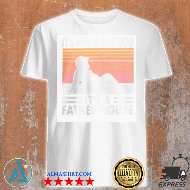 It's not a dad bod it's a father figure vintage new 2021 shirt