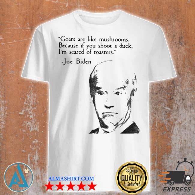 Joe Biden goats are like mushrooms because if you shoot a duck I'm scared of toasters shirt