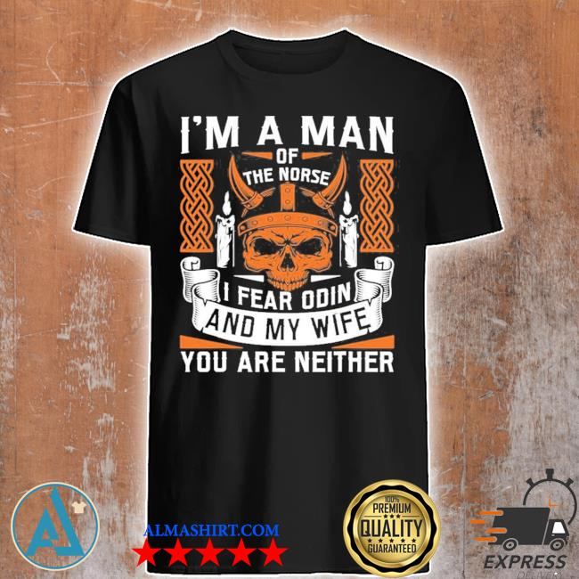 Mens I am a man of the norse I fear odin and my wife viking pride new 2021 shirt