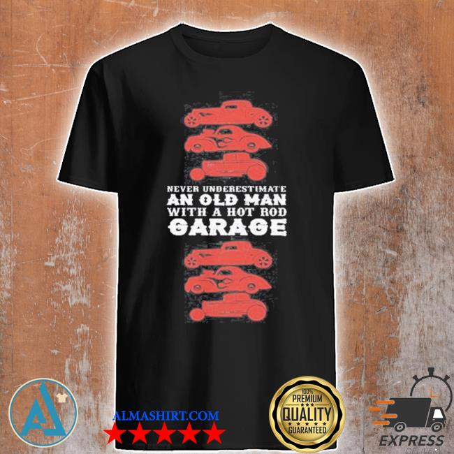 Never underestimate an old man with hot old garage shirt