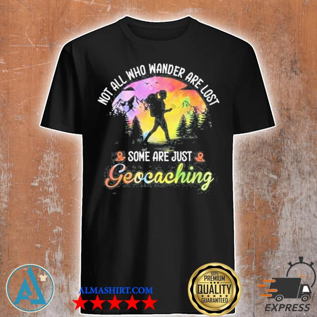 Not all who wander are lost some are just geocaching shirt