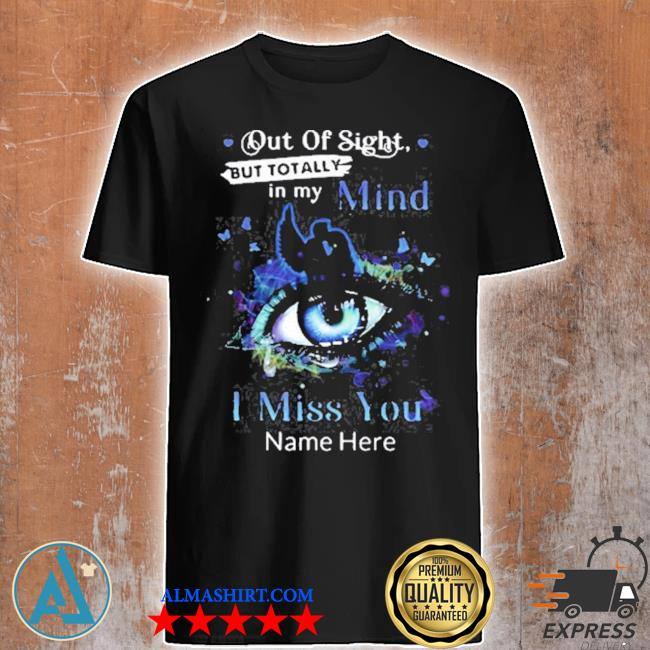 Out of sight but totally in my mind I miss you name here blue eye shirt