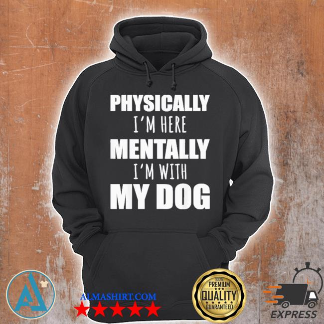 Physically I'm here mentally I'm with my dogs s Unisex Hoodie