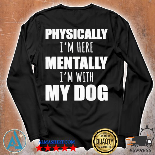 Physically I'm here mentally I'm with my dogs s Unisex longsleeve