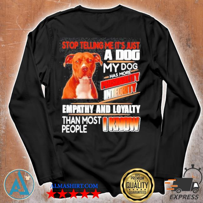 Pitbull stop telling me its just a dog my dog has more personality integrity s Unisex longsleeve