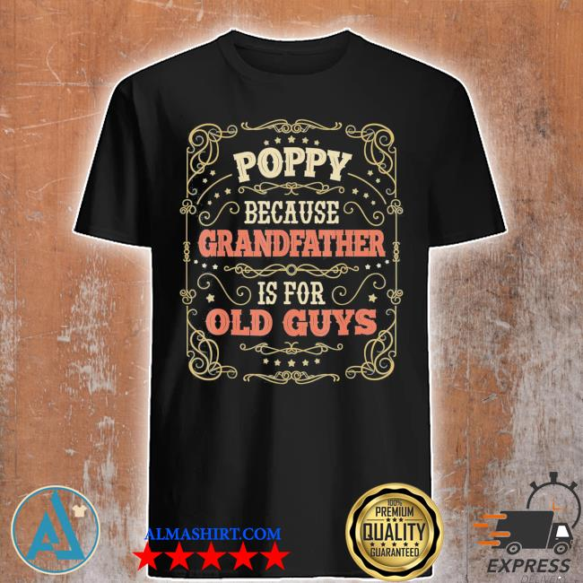 Poppy because grandfather is for old guys fathers day poppy classic shirt