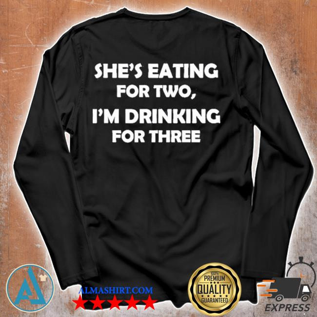 Shes eating for two I'm drinking for three s Unisex longsleeve