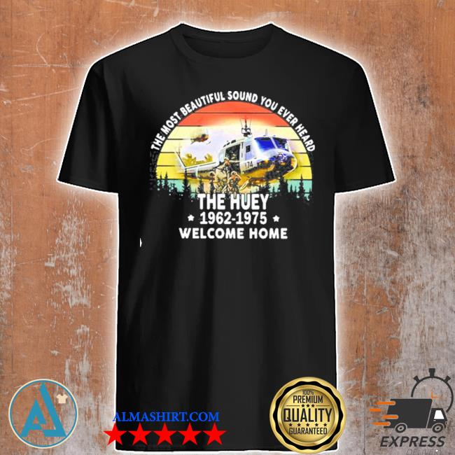 The most beautiful sound you ever heard the huey 1962 1975 welcome home helicopter vintage shirt