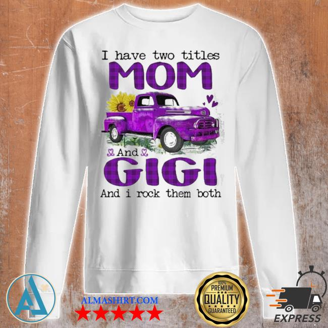 Truck I have two titles mom and gigI and I rock them both new 2021 s Unisex sweatshirt