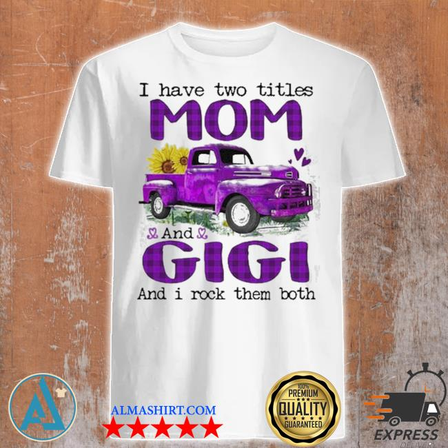 Truck I have two titles mom and gigI and I rock them both new 2021 shirt