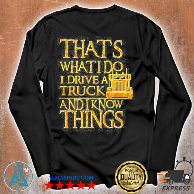 Trucker that's what I do I drive a truck and I know things s Unisex longsleeve
