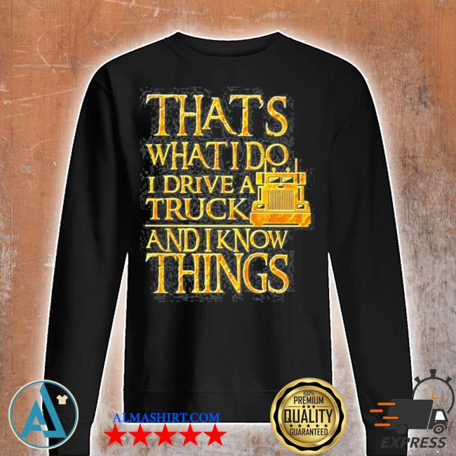 Trucker that's what I do I drive a truck and I know things s Unisex sweatshirt