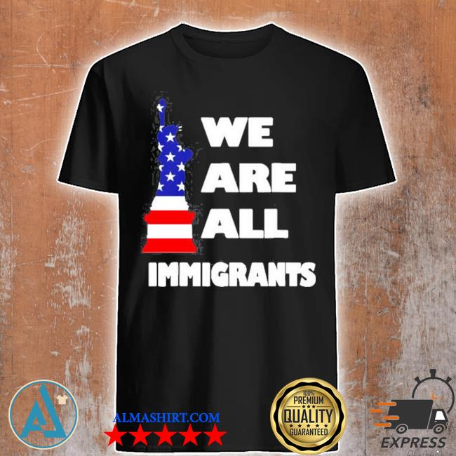 We are all immigrants statue of liberty shirt
