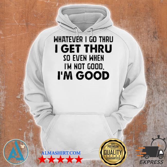 Whatever I go thru I get thru so even when I'm not good I'm good new 2021 s Unisex Hoodie