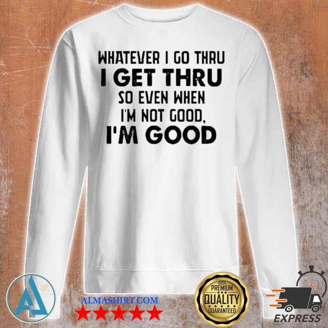 Whatever I go thru I get thru so even when I'm not good I'm good new 2021 s Unisex sweatshirt