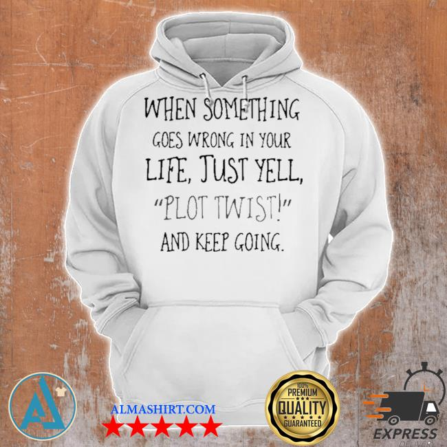 When something goes wrong in your life just yell plot twist and keep going s Unisex Hoodie