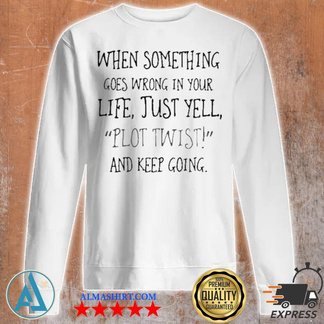 When something goes wrong in your life just yell plot twist and keep going s Unisex sweatshirt