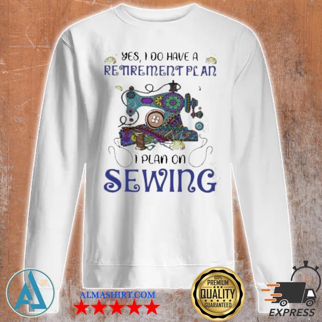 Yes I do retirement plan I plan on sewing s Unisex sweatshirt