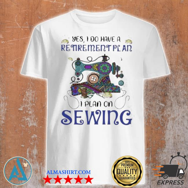 Yes I do retirement plan I plan on sewing shirt