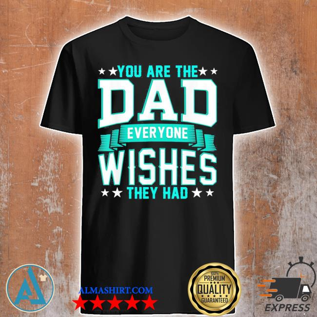 You are the dad everyone wishes they had shirt