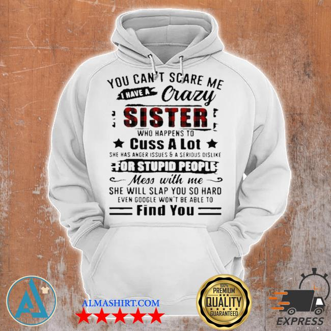 You can't scare me I have a crazy sister for stupid people find you s Unisex Hoodie