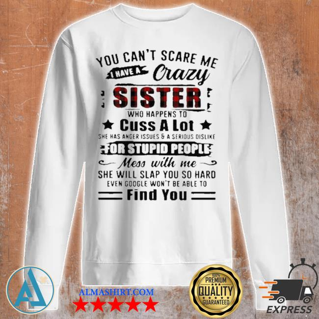 You can't scare me I have a crazy sister for stupid people find you s Unisex sweatshirt