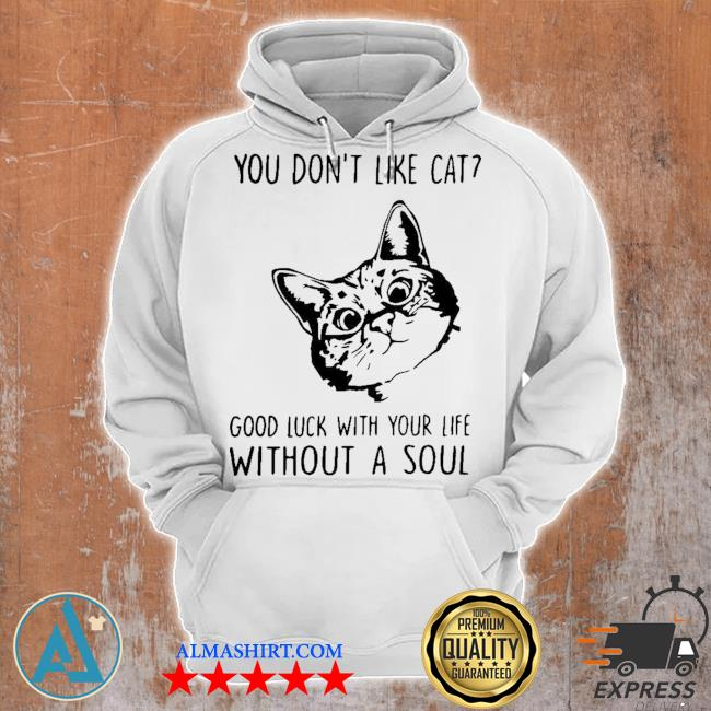 You don't like cat good luck with your life without a soul s Unisex Hoodie
