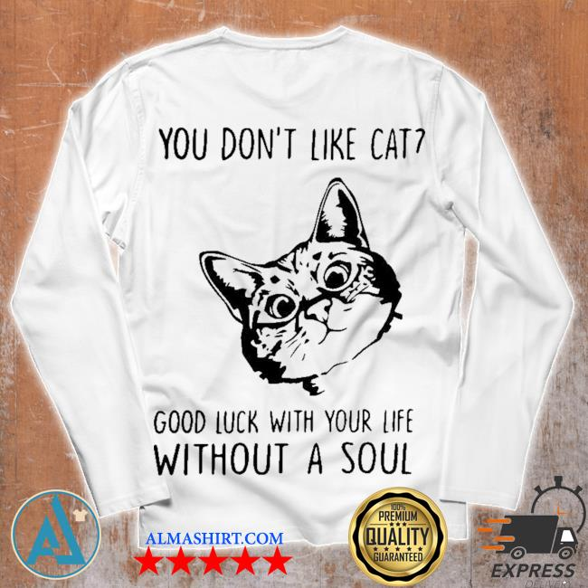 You don't like cat good luck with your life without a soul s Unisex longsleeve