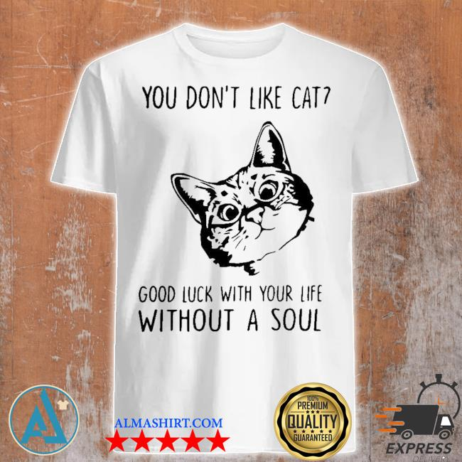 You don't like cat good luck with your life without a soul shirt