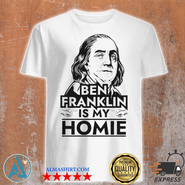 Benjamin Franklin is My Homie Ben Franklin shirt