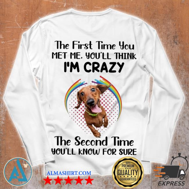 Dachshund the first time you met you'll think i'm crazy the second time you'll know for sure s Unisex longsleeve