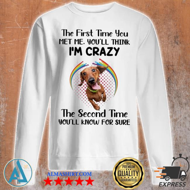 Dachshund the first time you met you'll think i'm crazy the second time you'll know for sure s Unisex sweatshirt