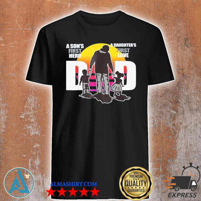 Dad – a sons first hero a daughters first love father's day shirt
