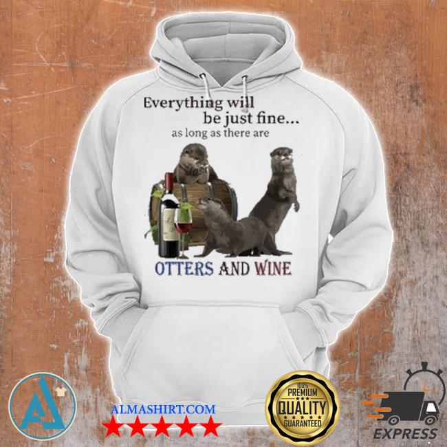 Everything will be just fine as long as there are otters and wine s Unisex Hoodie