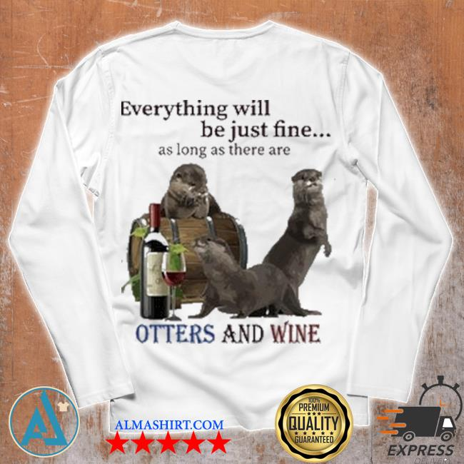 Everything will be just fine as long as there are otters and wine s Unisex longsleeve