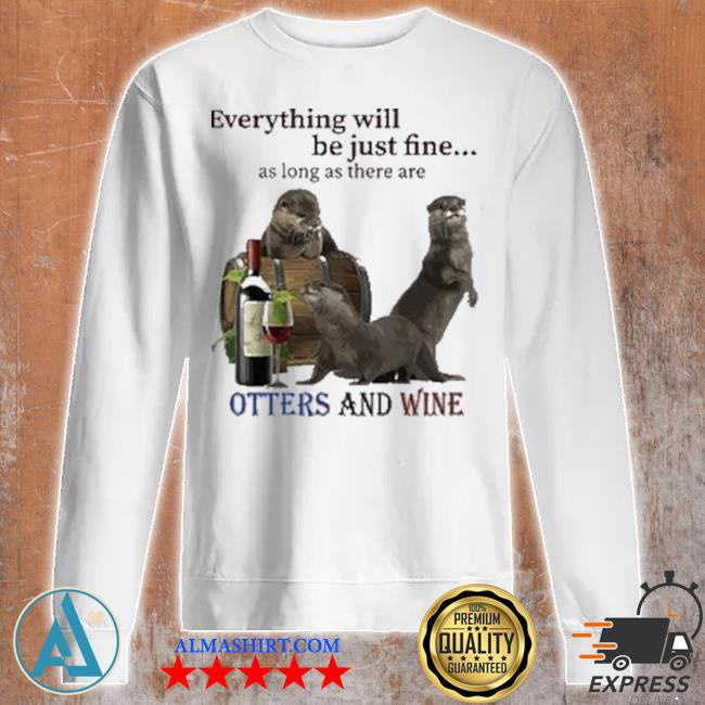 Everything will be just fine as long as there are otters and wine s Unisex sweatshirt