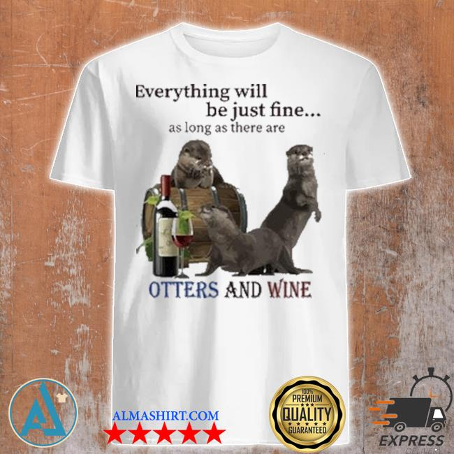 Everything will be just fine as long as there are otters and wine shirt