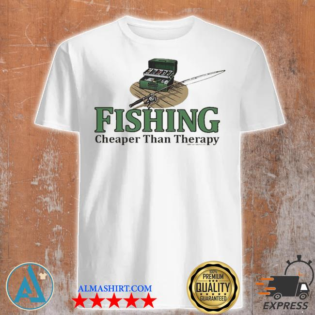 Fishing cheaper than therapy shirt