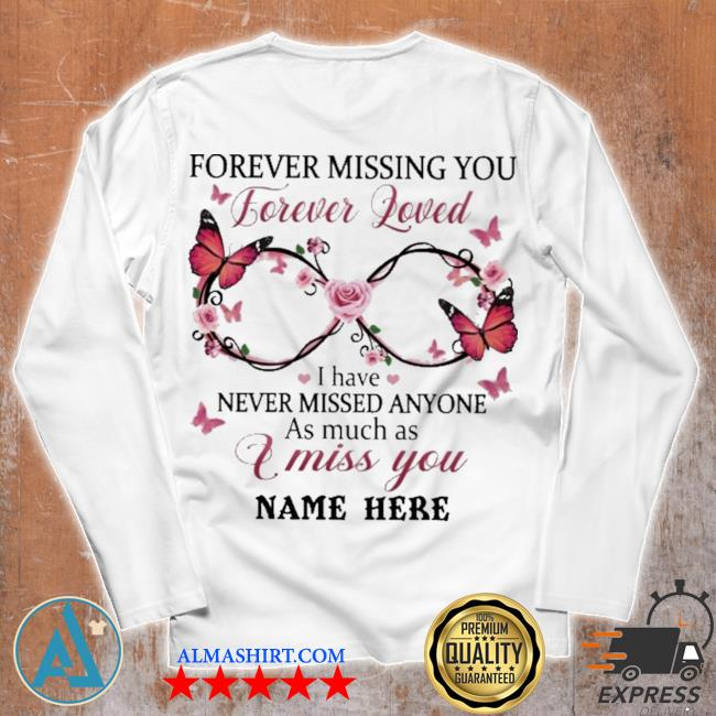 Forever missing you forever loved I have never missed anyone as much as I miss you name here s Unisex longsleeve