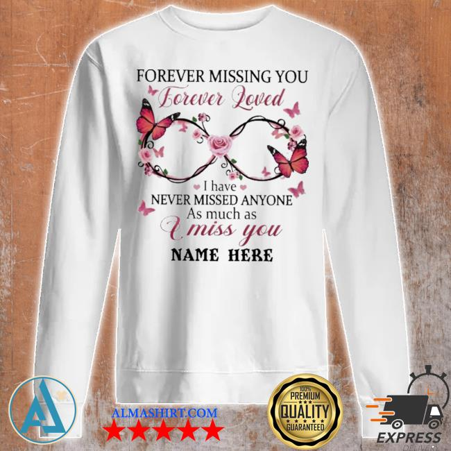Forever missing you forever loved I have never missed anyone as much as I miss you name here s Unisex sweatshirt