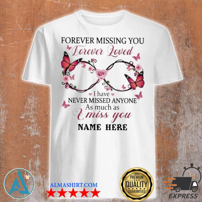 Forever missing you forever loved I have never missed anyone as much as I miss you name here shirt