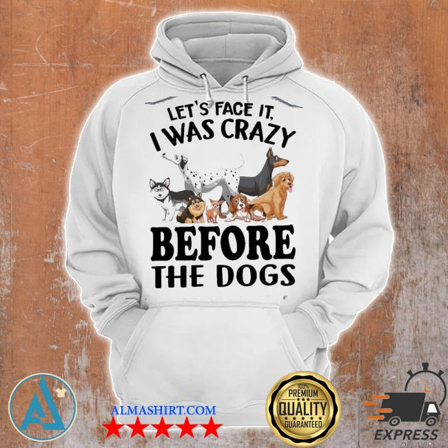 Let's Face It I Was Crazy Before The Dogs s Unisex Hoodie